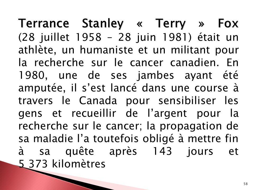 58 Terrance Stanley « Terry » Fox Terrance Stanley « Terry » Fox (28 juillet 1958 – 28 juin 1981) était un athlète, un humaniste et un militant pour l