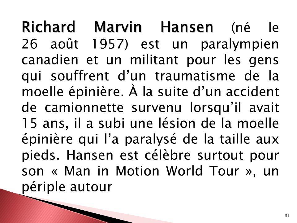 61 Richard Marvin Hansen Richard Marvin Hansen (né le 26 août 1957) est un paralympien canadien et un militant pour les gens qui souffrent dun traumat