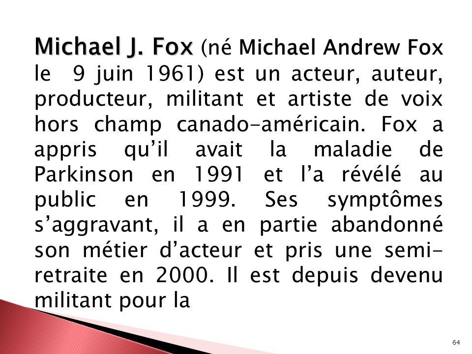 64 Michael J. Fox Michael J. Fox (né Michael Andrew Fox le 9 juin 1961) est un acteur, auteur, producteur, militant et artiste de voix hors champ cana
