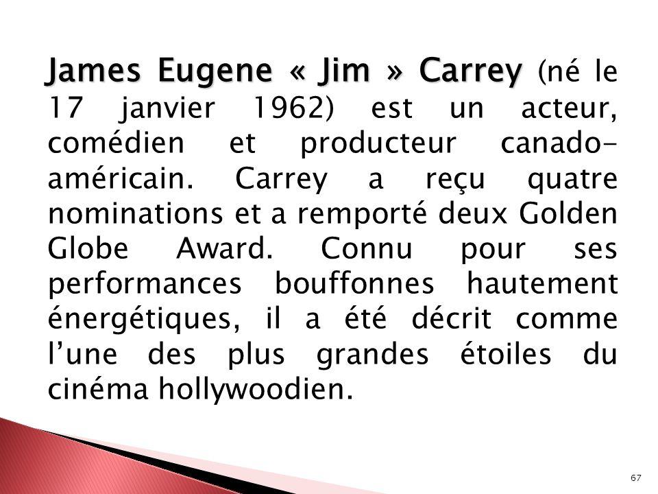 67 James Eugene « Jim » Carrey James Eugene « Jim » Carrey (né le 17 janvier 1962) est un acteur, comédien et producteur canado- américain. Carrey a r