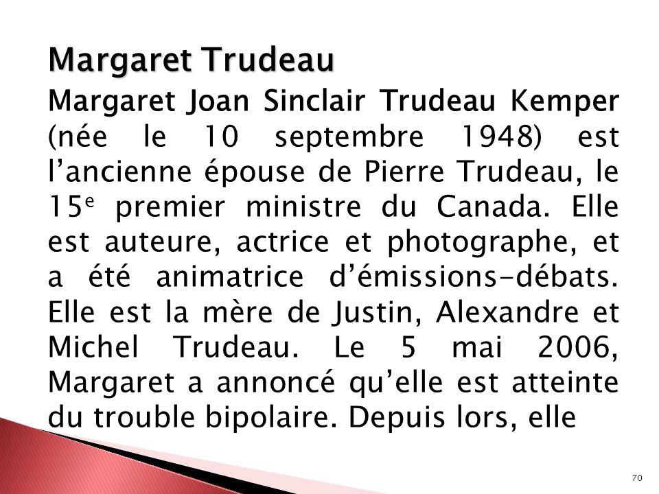 70 Margaret Trudeau Margaret Joan Sinclair Trudeau Kemper (née le 10 septembre 1948) est lancienne épouse de Pierre Trudeau, le 15 e premier ministre