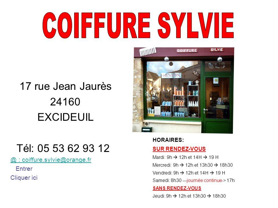 17 rue Jean Jaurès 24160 EXCIDEUIL Tél: 05 53 62 93 12 @ : coiffure.sylvie@orange.fr Entrer Cliquer ici HORAIRES: SUR RENDEZ-VOUS Mardi: 9h 12h et 14H 19 H Mercredi: 9h 12h et 13h30 18h30 Vendredi: 9h 12h et 14H 19 H Samedi: 8h30 ---journée continue-> 17h SANS RENDEZ-VOUS Jeudi: 9h 12h et 13h30 18h30