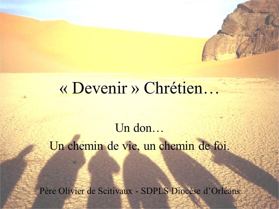 « Devenir » Chrétien… Un don… Un chemin de vie, un chemin de foi. Père Olivier de Scitivaux - SDPLS Diocèse dOrléans