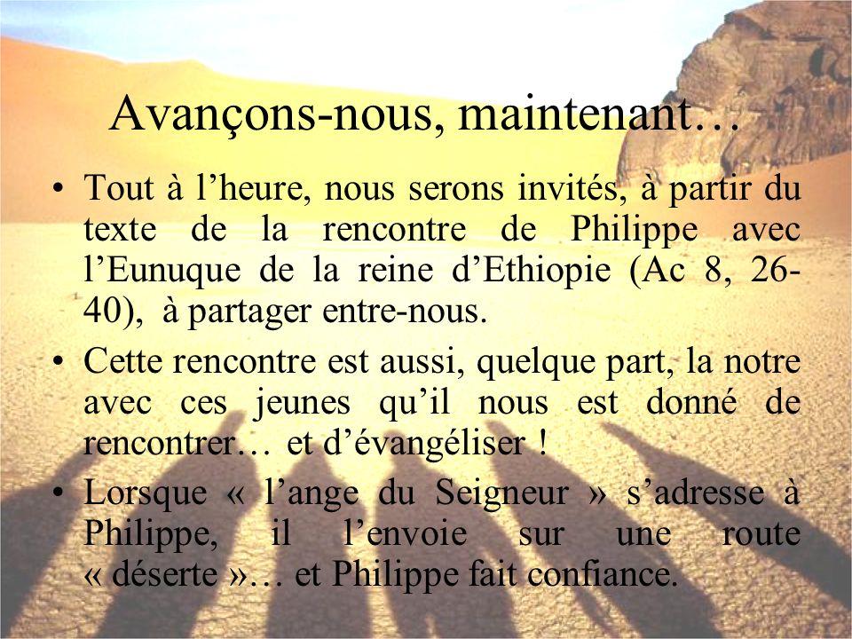 Avançons-nous, maintenant… Tout à lheure, nous serons invités, à partir du texte de la rencontre de Philippe avec lEunuque de la reine dEthiopie (Ac 8