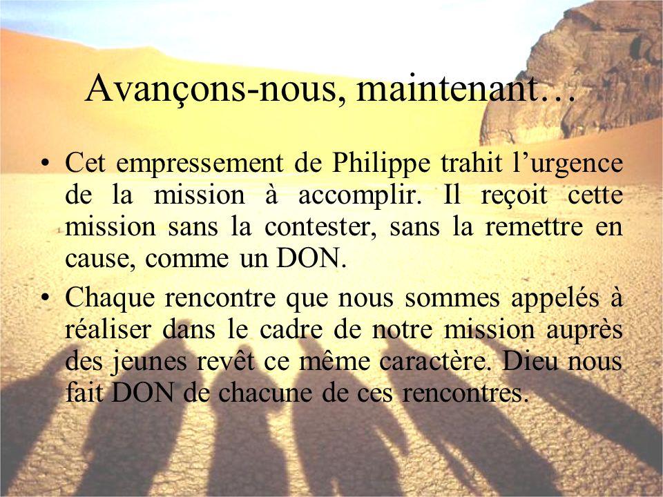 Avançons-nous, maintenant… Cet empressement de Philippe trahit lurgence de la mission à accomplir. Il reçoit cette mission sans la contester, sans la