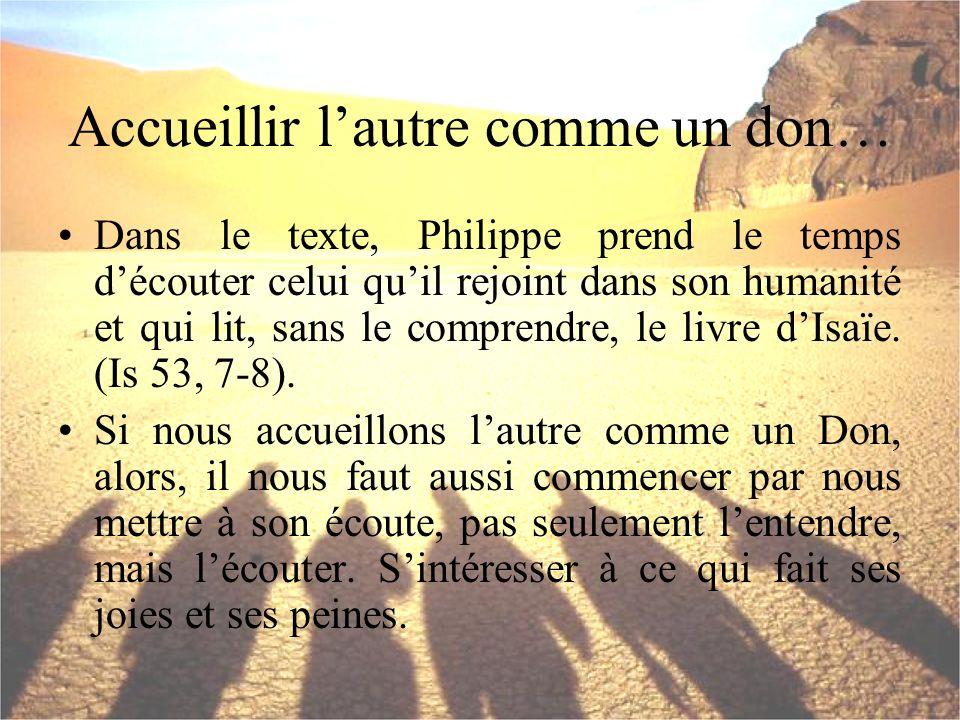 Accueillir lautre comme un don… Dans le texte, Philippe prend le temps découter celui quil rejoint dans son humanité et qui lit, sans le comprendre, l