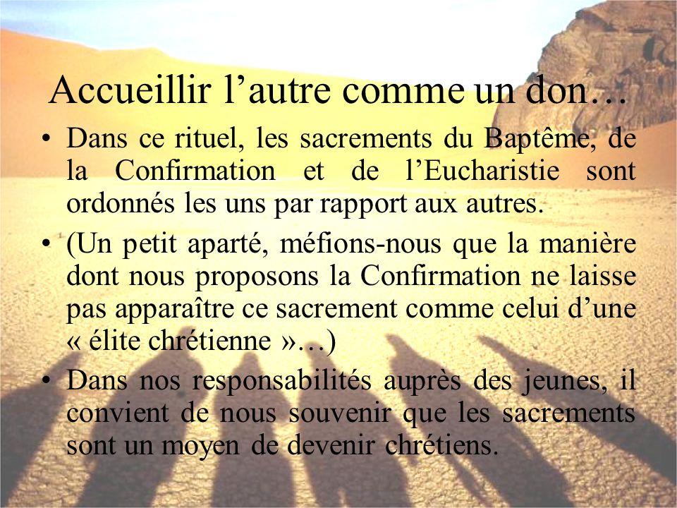 Accueillir lautre comme un don… Dans ce rituel, les sacrements du Baptême, de la Confirmation et de lEucharistie sont ordonnés les uns par rapport aux