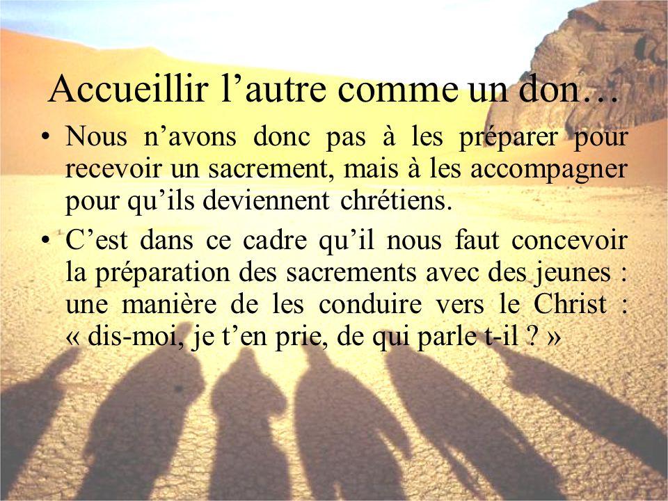 Accueillir lautre comme un don… Nous navons donc pas à les préparer pour recevoir un sacrement, mais à les accompagner pour quils deviennent chrétiens