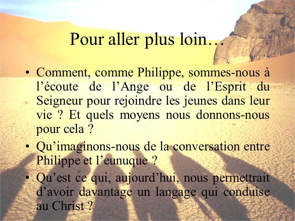 Pour aller plus loin… Comment, comme Philippe, sommes-nous à lécoute de lAnge ou de lEsprit du Seigneur pour rejoindre les jeunes dans leur vie ? Et q