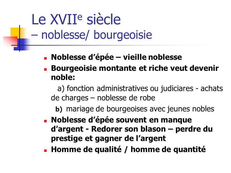 Le XVII e siècle – noblesse/ bourgeoisie Noblesse dépée – vieille noblesse Bourgeoisie montante et riche veut devenir noble: a) fonction administrativ