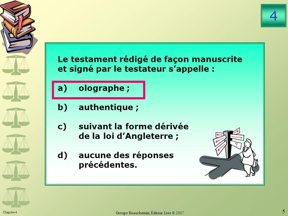 Chapitre 4 Groupe Beauchemin, Éditeur Ltée © 2007 5 Le testament rédigé de façon manuscrite et signé par le testateur sappelle : a)olographe ; b)authentique ; c)suivant la forme dérivée de la loi dAngleterre ; d)aucune des réponses précédentes.