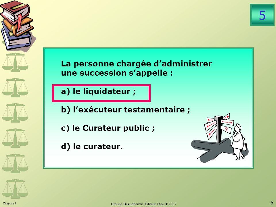Chapitre 4 Groupe Beauchemin, Éditeur Ltée © 2007 6 La personne chargée dadministrer une succession sappelle : a) le liquidateur ; b) lexécuteur testamentaire ; c) le Curateur public ; d) le curateur.