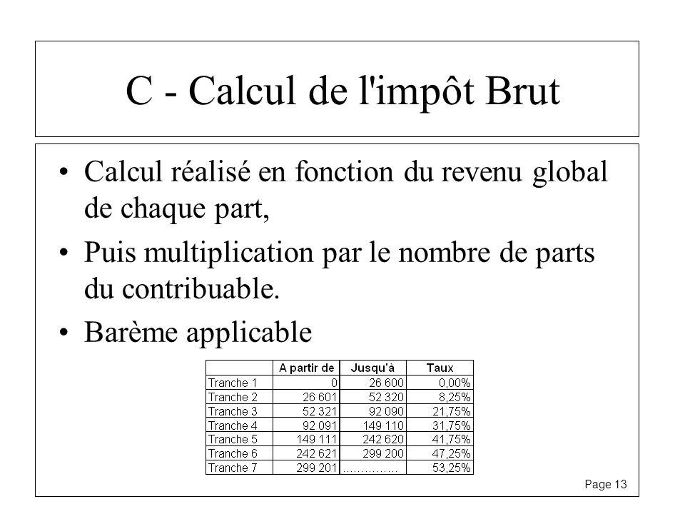Page 13 C - Calcul de l'impôt Brut Calcul réalisé en fonction du revenu global de chaque part, Puis multiplication par le nombre de parts du contribua