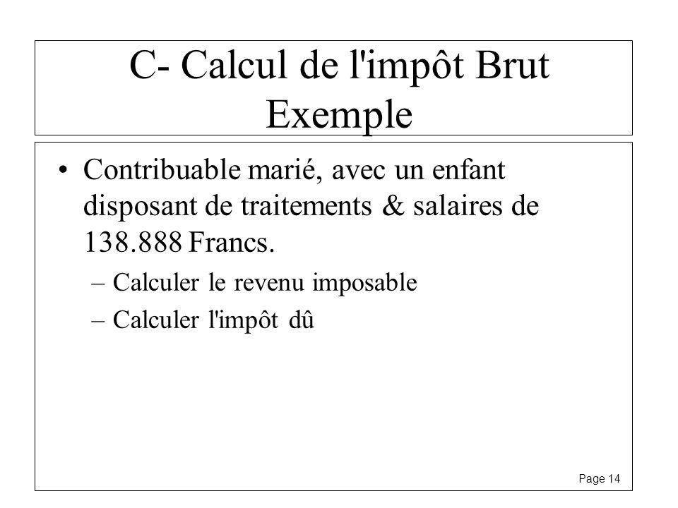 Page 14 C- Calcul de l'impôt Brut Exemple Contribuable marié, avec un enfant disposant de traitements & salaires de 138.888 Francs. –Calculer le reven