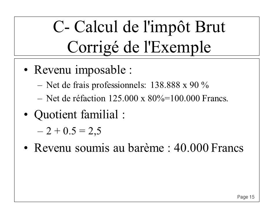 Page 15 C- Calcul de l'impôt Brut Corrigé de l'Exemple Revenu imposable : –Net de frais professionnels: 138.888 x 90 % –Net de réfaction 125.000 x 80%