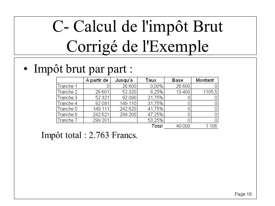 Page 16 C- Calcul de l'impôt Brut Corrigé de l'Exemple Impôt brut par part : Impôt total : 2.763 Francs.