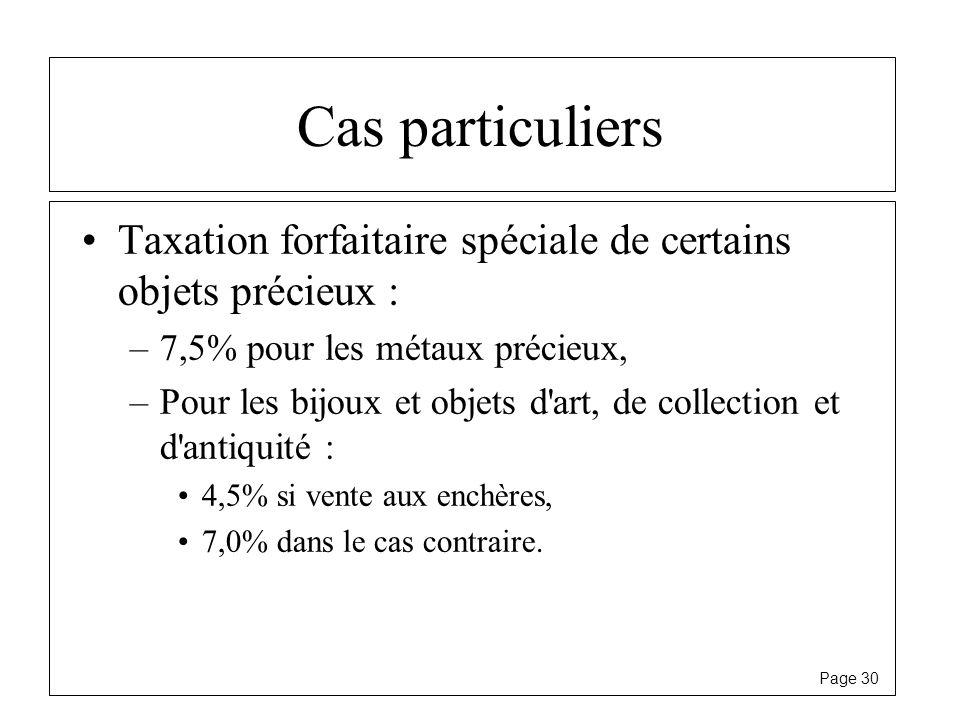 Page 30 Cas particuliers Taxation forfaitaire spéciale de certains objets précieux : –7,5% pour les métaux précieux, –Pour les bijoux et objets d'art,