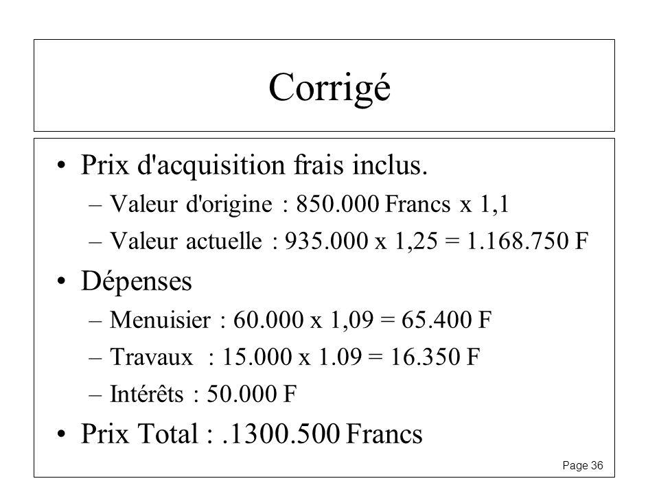 Page 36 Corrigé Prix d'acquisition frais inclus. –Valeur d'origine : 850.000 Francs x 1,1 –Valeur actuelle : 935.000 x 1,25 = 1.168.750 F Dépenses –Me