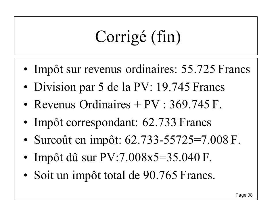 Page 38 Corrigé (fin) Impôt sur revenus ordinaires: 55.725 Francs Division par 5 de la PV: 19.745 Francs Revenus Ordinaires + PV : 369.745 F. Impôt co