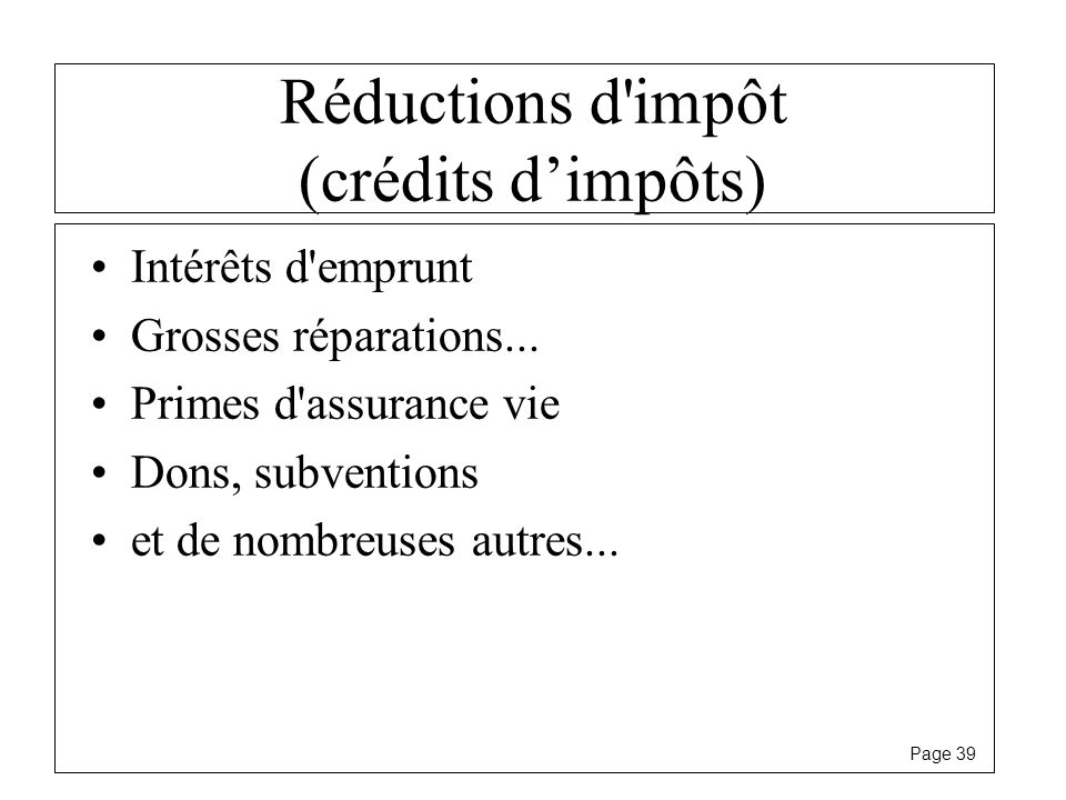 Page 39 Réductions d'impôt (crédits dimpôts) Intérêts d'emprunt Grosses réparations... Primes d'assurance vie Dons, subventions et de nombreuses autre