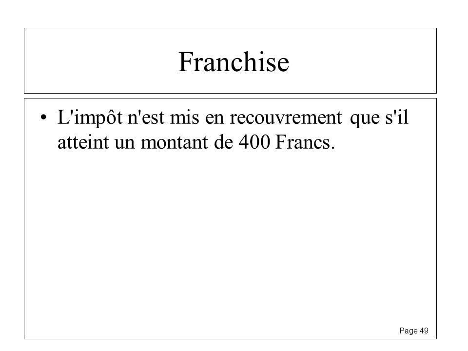 Page 49 Franchise L'impôt n'est mis en recouvrement que s'il atteint un montant de 400 Francs.