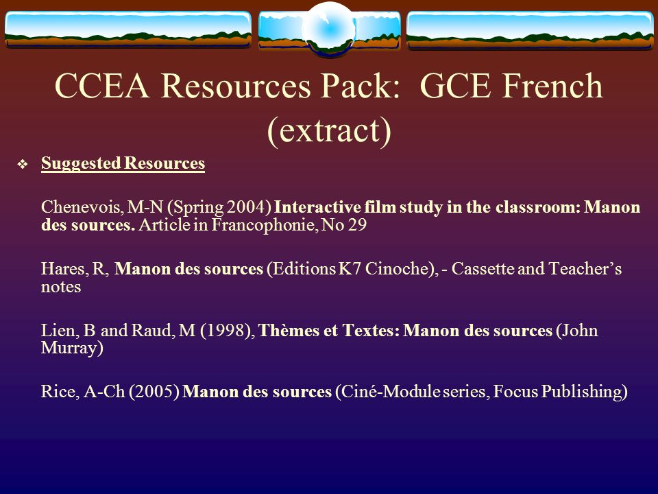 CCEA Resources Pack: GCE French (extract) Suggested Resources Chenevois, M-N (Spring 2004) Interactive film study in the classroom: Manon des sources.