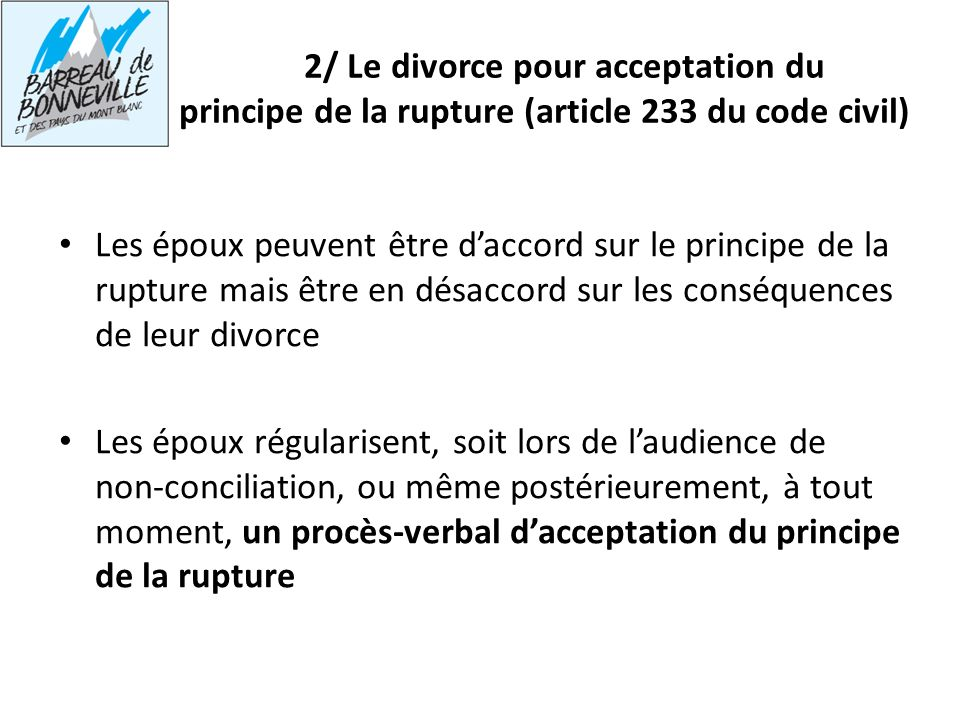 2/ Le divorce pour acceptation du principe de la rupture (article 233 du code civil) Les époux peuvent être daccord sur le principe de la rupture mais