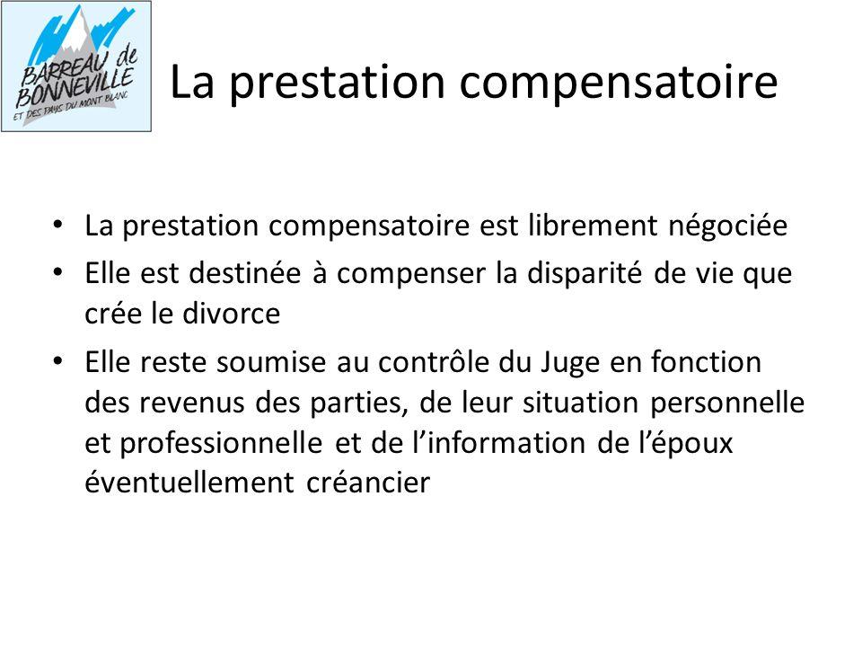 La prestation compensatoire La prestation compensatoire est librement négociée Elle est destinée à compenser la disparité de vie que crée le divorce E