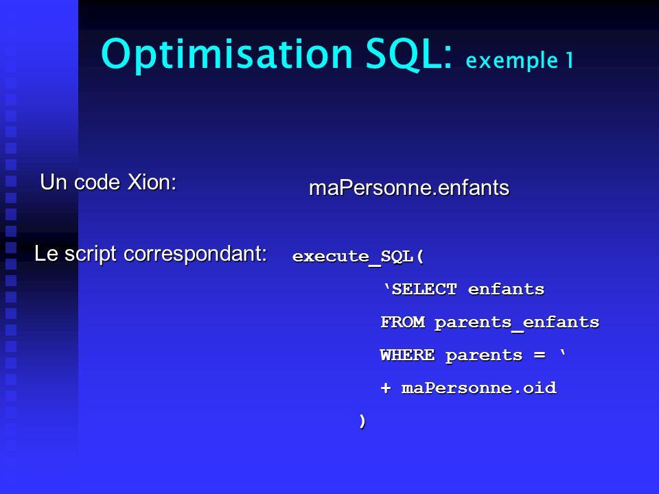 Optimisation SQL: exemple 1 Un code Xion: Le script correspondant: maPersonne.enfants execute_SQL( SELECT enfants SELECT enfants FROM parents_enfants FROM parents_enfants WHERE parents = WHERE parents = + maPersonne.oid + maPersonne.oid )