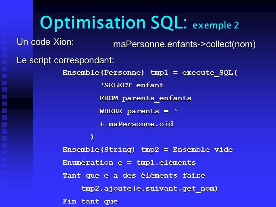 Optimisation SQL: exemple 2 Un code Xion: Le script correspondant: maPersonne.enfants->collect(nom) Ensemble(Personne) tmp1 = execute_SQL( SELECT enfant SELECT enfant FROM parents_enfants FROM parents_enfants WHERE parents = WHERE parents = + maPersonne.oid + maPersonne.oid ) Ensemble(String) tmp2 = Ensemble vide Enumération e = tmp1.éléments Tant que e a des éléments faire tmp2.ajoute(e.suivant.get_nom) tmp2.ajoute(e.suivant.get_nom) Fin tant que