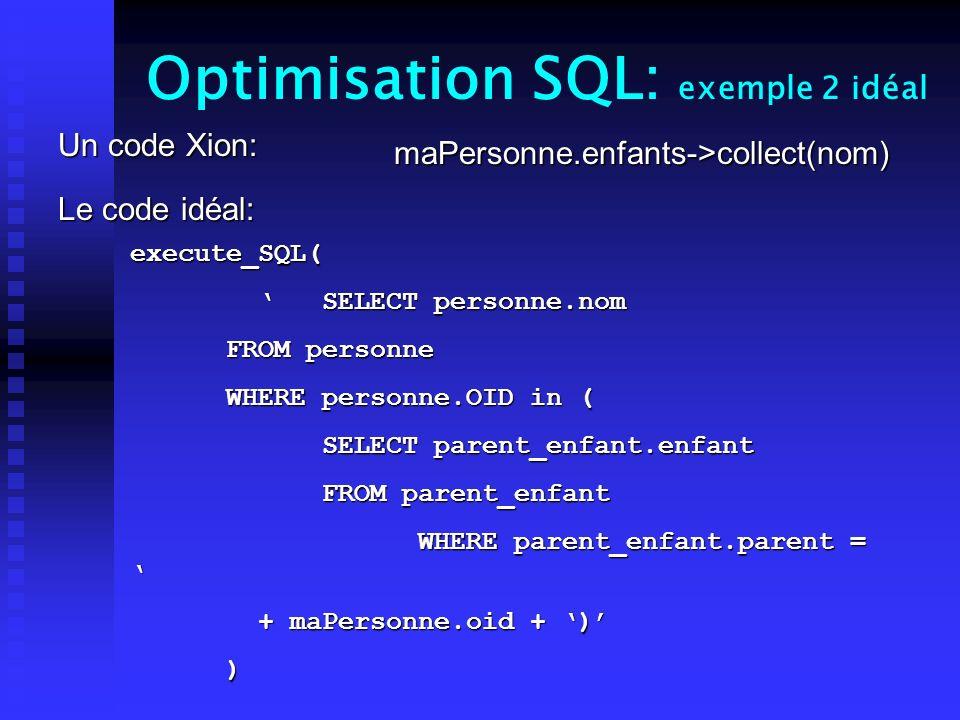 Optimisation SQL: exemple 2 idéal Un code Xion: Le code idéal: maPersonne.enfants->collect(nom) execute_SQL( SELECT personne.nom SELECT personne.nom FROM personne WHERE personne.OID in ( SELECT parent_enfant.enfant FROM parent_enfant WHERE parent_enfant.parent = WHERE parent_enfant.parent = + maPersonne.oid + ) + maPersonne.oid + ) )