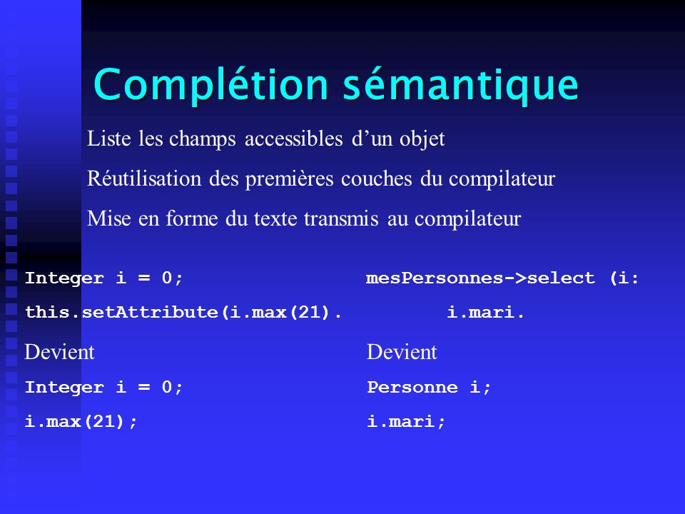 Complétion sémantique Liste les champs accessibles dun objet Réutilisation des premières couches du compilateur Mise en forme du texte transmis au compilateur Integer i = 0; this.setAttribute(i.max(21).