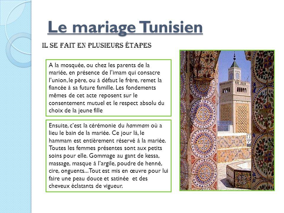 Le mariage Tunisien Le mariage Tunisien il se fait en plusieurs étapes A la mosquée, ou chez les parents de la mariée, en présence de limam qui consac