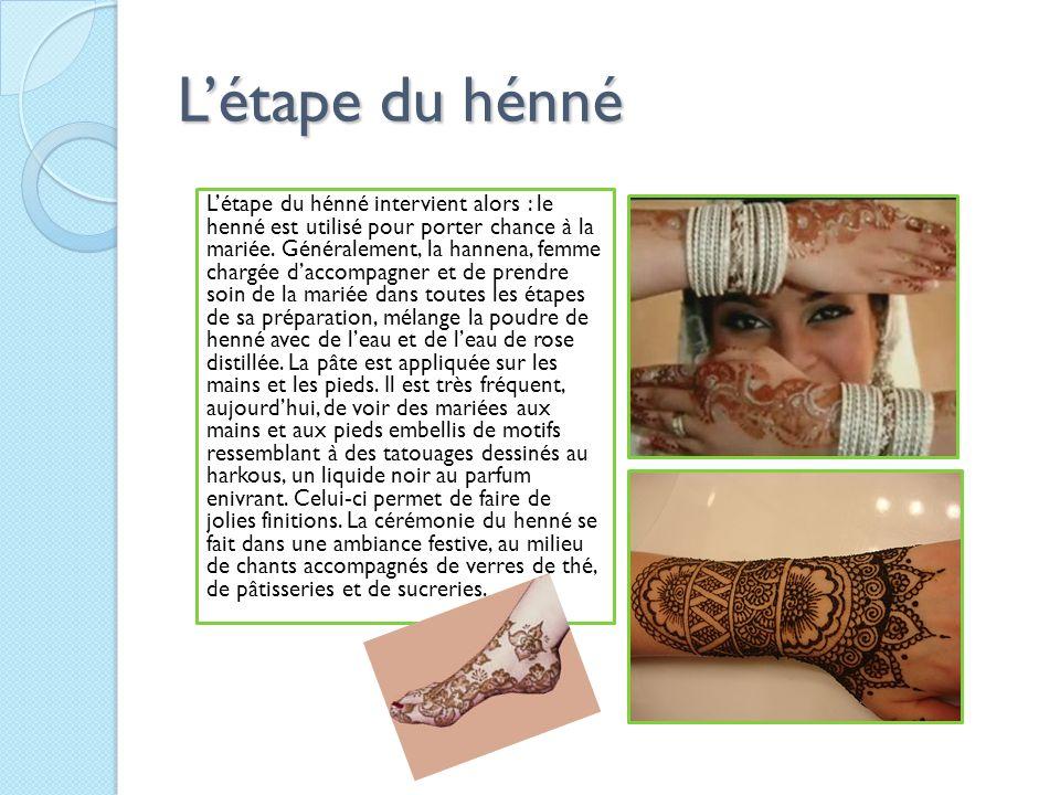 Létape du hénné Létape du hénné intervient alors : le henné est utilisé pour porter chance à la mariée. Généralement, la hannena, femme chargée daccom