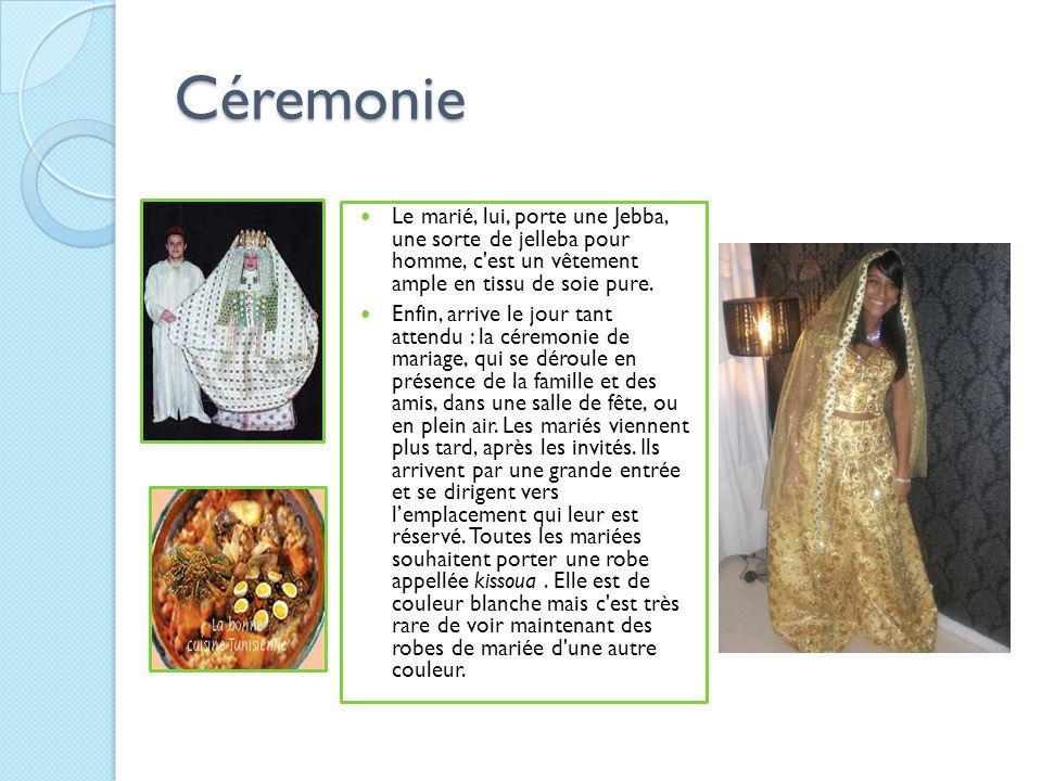 Céremonie Le marié, lui, porte une Jebba, une sorte de jelleba pour homme, c'est un vêtement ample en tissu de soie pure. Enfin, arrive le jour tant a