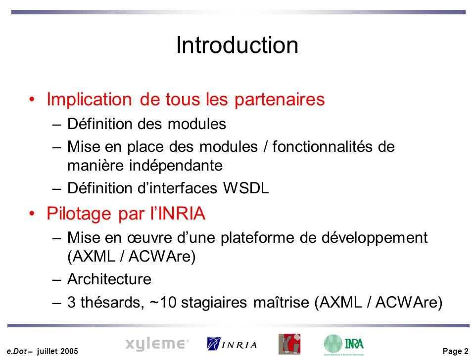 e.Dot – juillet 2005 Page 2 Introduction Implication de tous les partenaires –Définition des modules –Mise en place des modules / fonctionnalités de manière indépendante –Définition dinterfaces WSDL Pilotage par lINRIA –Mise en œuvre dune plateforme de développement (AXML / ACWAre) –Architecture –3 thésards, ~10 stagiaires maîtrise (AXML / ACWAre)