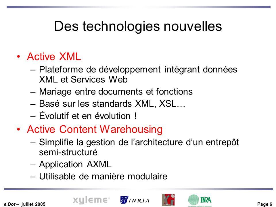 e.Dot – juillet 2005 Page 6 Des technologies nouvelles Active XML –Plateforme de développement intégrant données XML et Services Web –Mariage entre documents et fonctions –Basé sur les standards XML, XSL… –Évolutif et en évolution .