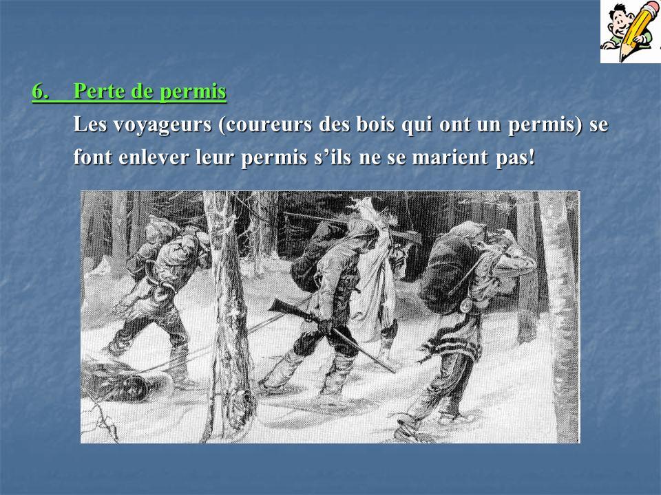 6.Perte de permis Les voyageurs (coureurs des bois qui ont un permis) se font enlever leur permis sils ne se marient pas!