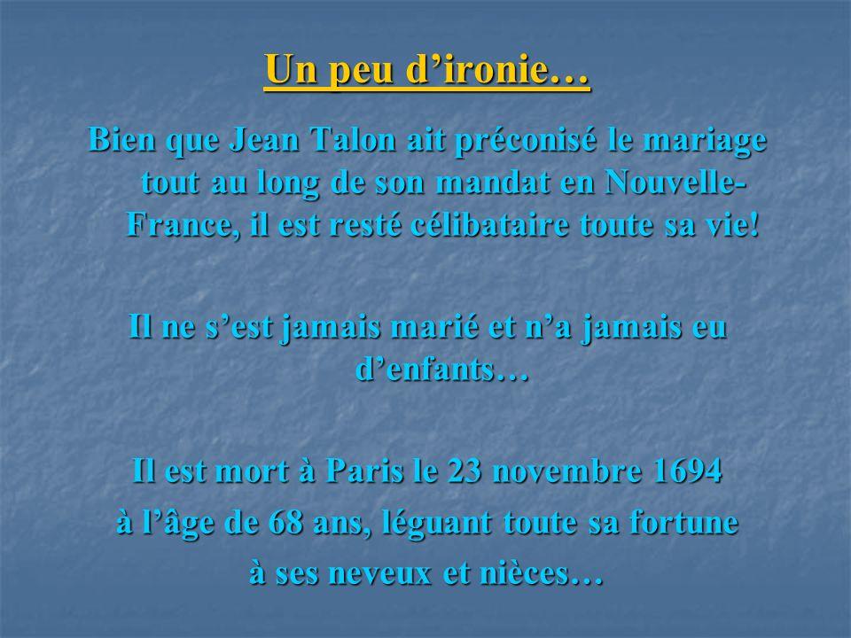 Un peu dironie… Bien que Jean Talon ait préconisé le mariage tout au long de son mandat en Nouvelle- France, il est resté célibataire toute sa vie! Il