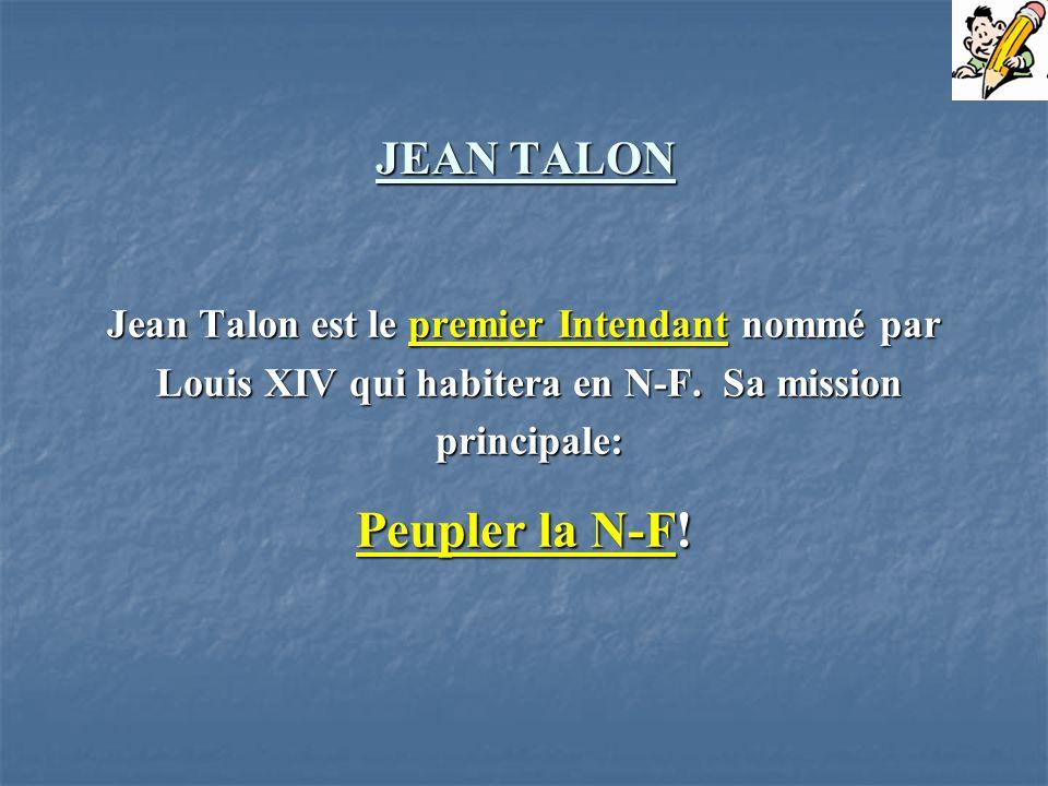 JEAN TALON Jean Talon est le premier Intendant nommé par Louis XIV qui habitera en N-F. Sa mission Louis XIV qui habitera en N-F. Sa mission principal
