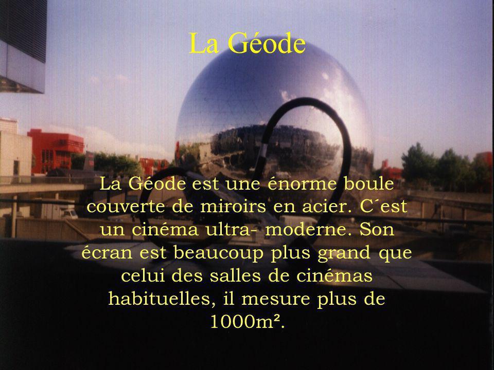 La Géode La Géode est une énorme boule couverte de miroirs en acier. C´est un cinéma ultra- moderne. Son écran est beaucoup plus grand que celui des s