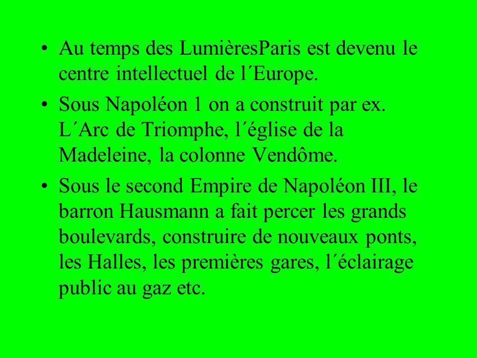 Au temps des LumièresParis est devenu le centre intellectuel de l´Europe. Sous Napoléon 1 on a construit par ex. L´Arc de Triomphe, l´église de la Mad