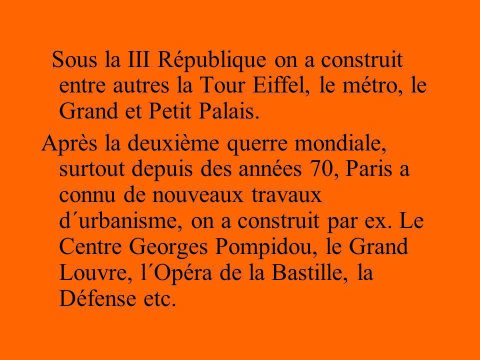 Sous la III République on a construit entre autres la Tour Eiffel, le métro, le Grand et Petit Palais. Après la deuxième querre mondiale, surtout depu