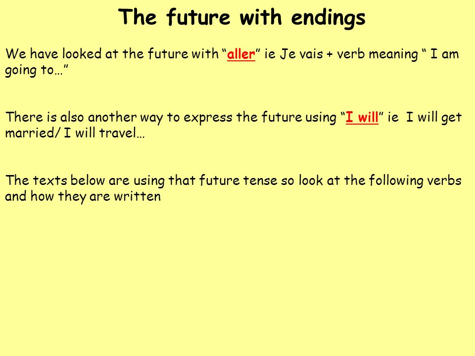 The future with endings We have looked at the future with aller ie Je vais + verb meaning I am going to… There is also another way to express the futu