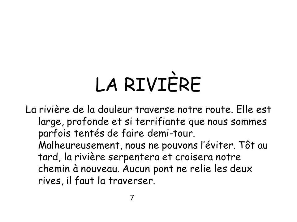 LA RIVIÈRE La rivière de la douleur traverse notre route. Elle est large, profonde et si terrifiante que nous sommes parfois tentés de faire demi-tour