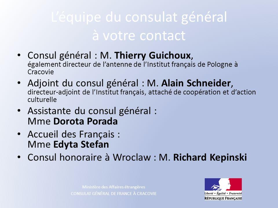 Ministère des Affaires étrangères CONSULAT GÉNÉRAL DE FRANCE À CRACOVIE Léquipe du consulat général à votre contact Consul général : M. Thierry Guicho
