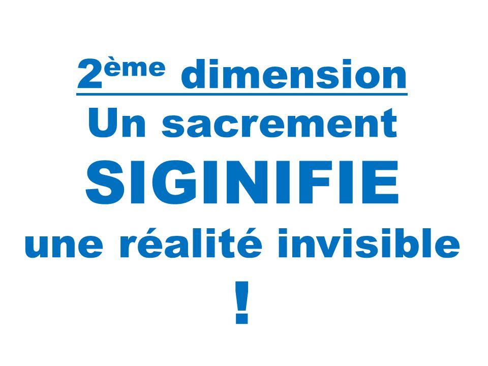 Observe bien les photos qui vont suivre : 2 ème dimension Un sacrement SIGINIFIE une réalité invisible !
