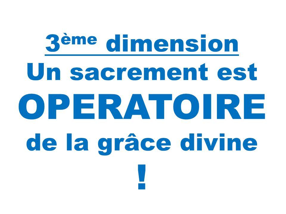 Observe bien les photos qui vont suivre : 3 ème dimension Un sacrement est OPERATOIRE de la grâce divine !