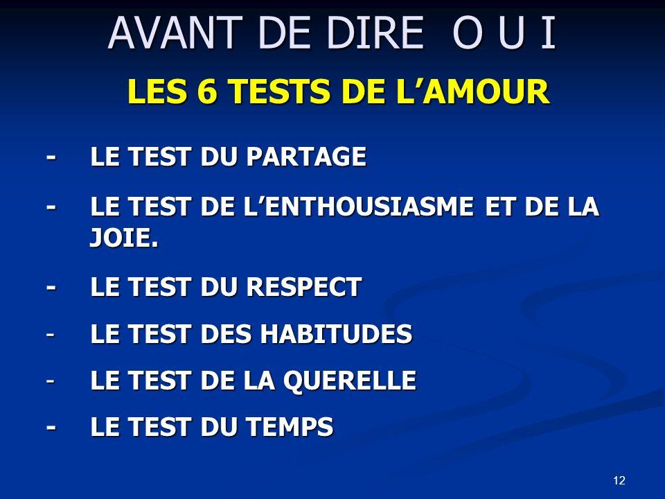 12 AVANT DE DIRE O U I LES 6 TESTS DE LAMOUR -LE TEST DU PARTAGE -LE TEST DE LENTHOUSIASME ET DE LA JOIE. -LE TEST DU RESPECT -LE -LE TEST DES HABITUD