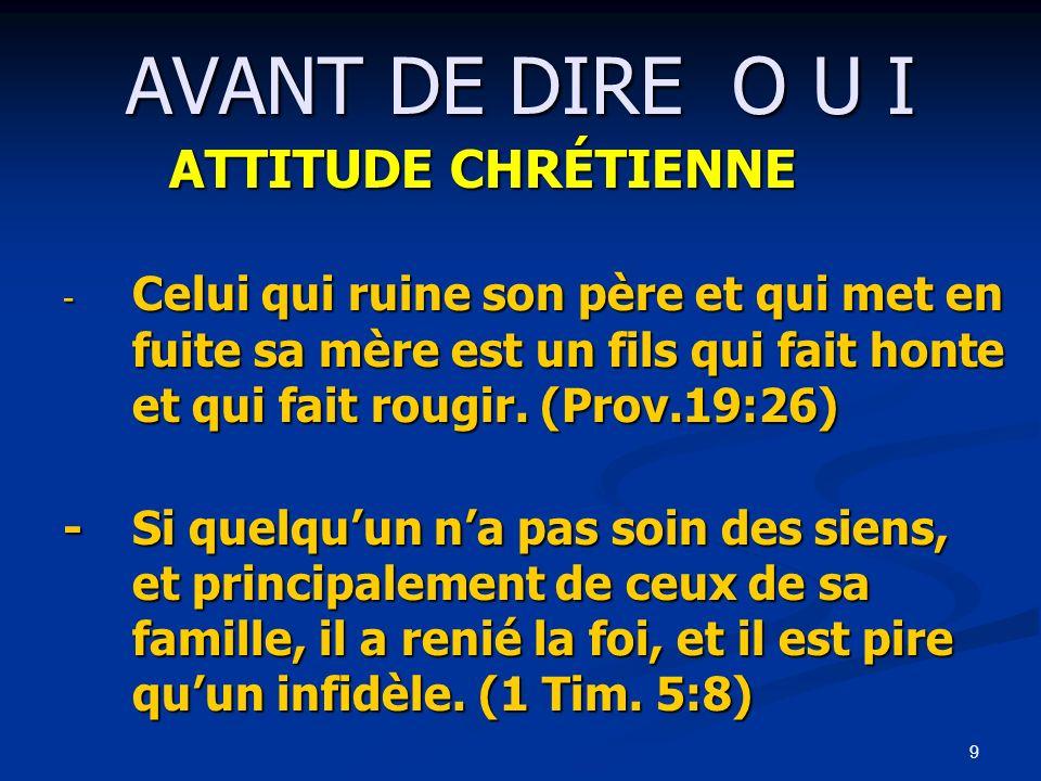 9 AVANT DE DIRE O U I ATTITUDE CHRÉTIENNE - Celui qui ruine son père et qui met en fuite sa mère est un fils qui fait honte et qui fait rougir. (Prov.